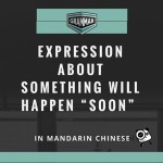 "How To Say That Something Will Happen ""Soon"" In Mandarin Chinese"